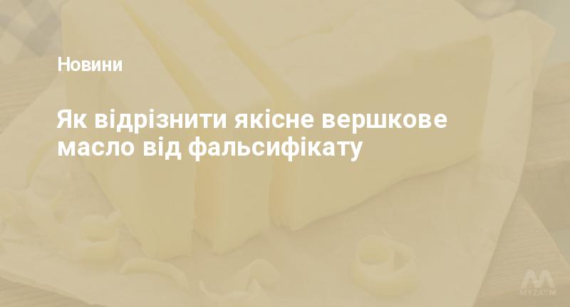 Як відрізнити якісне вершкове масло від фальсифікату
