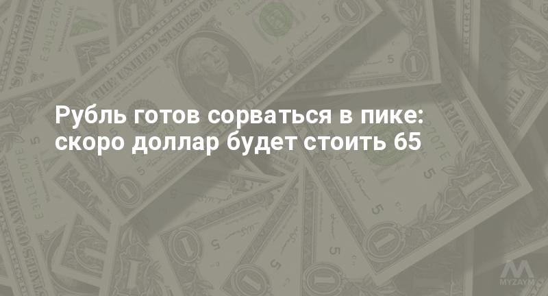 Рубль готов сорваться в пике: скоро доллар будет стоить 65