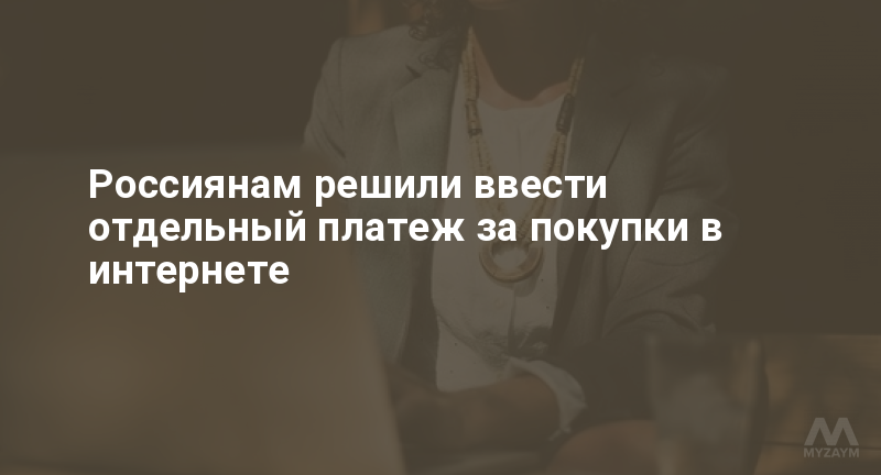 Россиянам решили ввести отдельный платеж за покупки в интернете