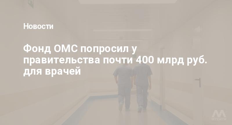 Фонд ОМС попросил у правительства почти 400 млрд руб. для врачей