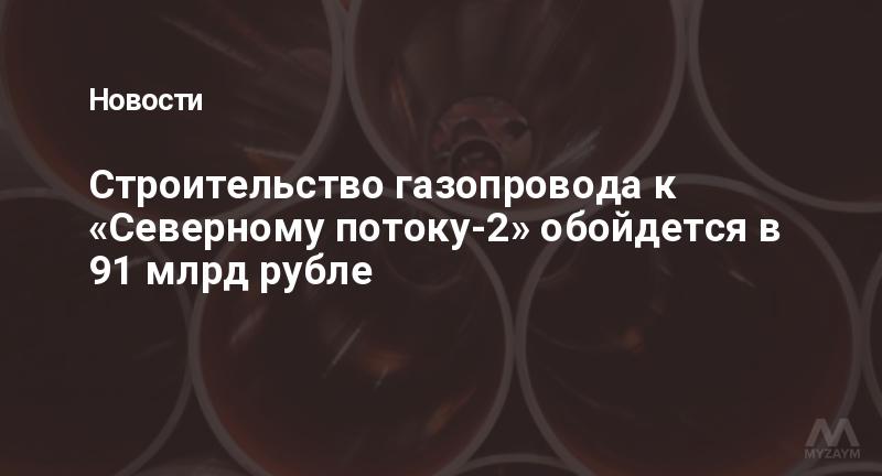 Строительство газопровода к «Северному потоку-2» обойдется в 91 млрд рубле