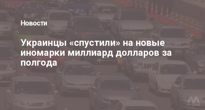 Украинцы «спустили» на новые иномарки миллиард долларов за полгода