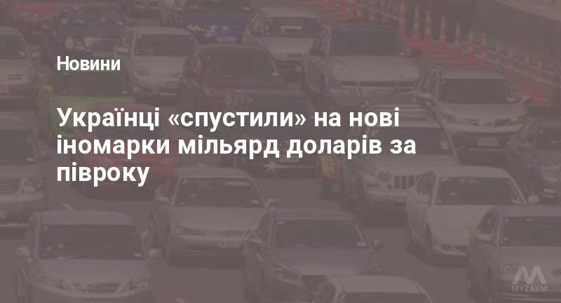 Українці «спустили» на нові іномарки мільярд доларів за півроку