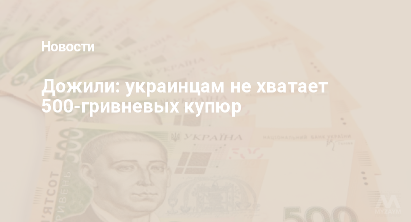 Дожили: украинцам не хватает 500-гривневых купюр