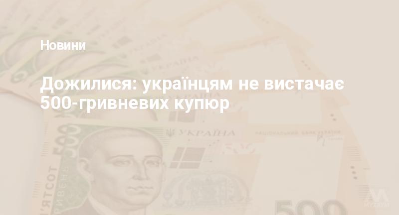 Дожилися: українцям не вистачає 500-гривневих купюр