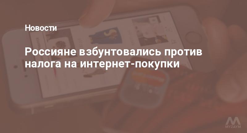 Россияне взбунтовались против налога на интернет-покупки