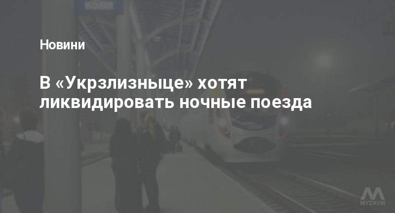 В «Укрзлизныце» хотят ликвидировать ночные поезда