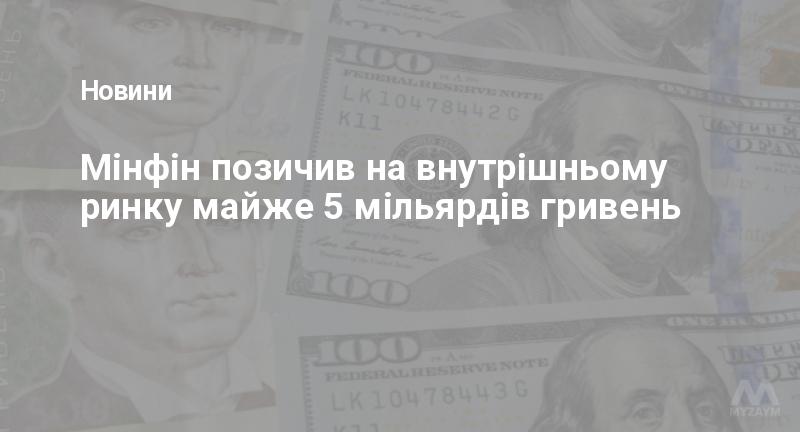 Мінфін позичив на внутрішньому ринку майже 5 мільярдів гривень