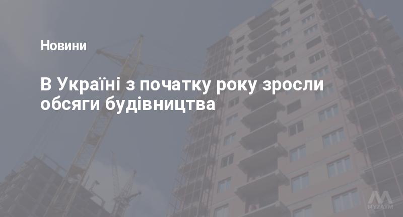 В Україні з початку року зросли обсяги будівництва