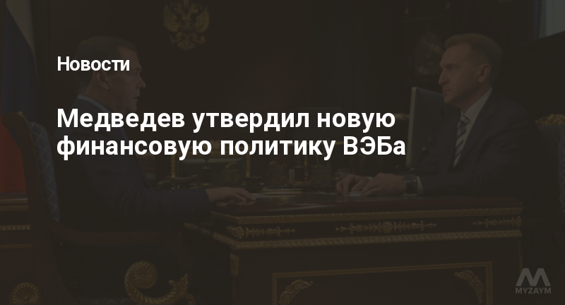 Медведев утвердил новую финансовую политику ВЭБа