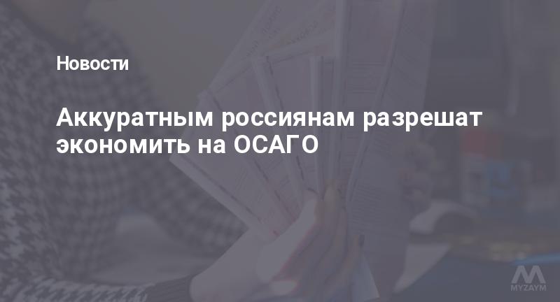 Аккуратным россиянам разрешат экономить на ОСАГО