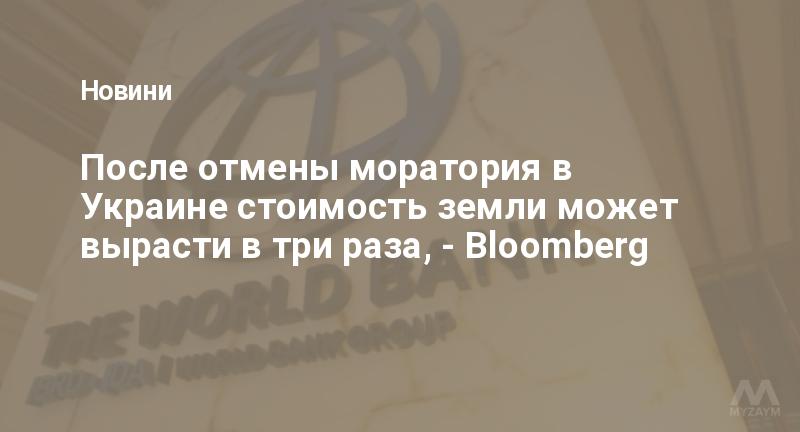 После отмены моратория в Украине стоимость земли может вырасти в три раза, - Bloomberg