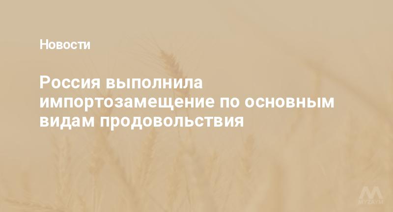 Россия выполнила импортозамещение по основным видам продовольствия
