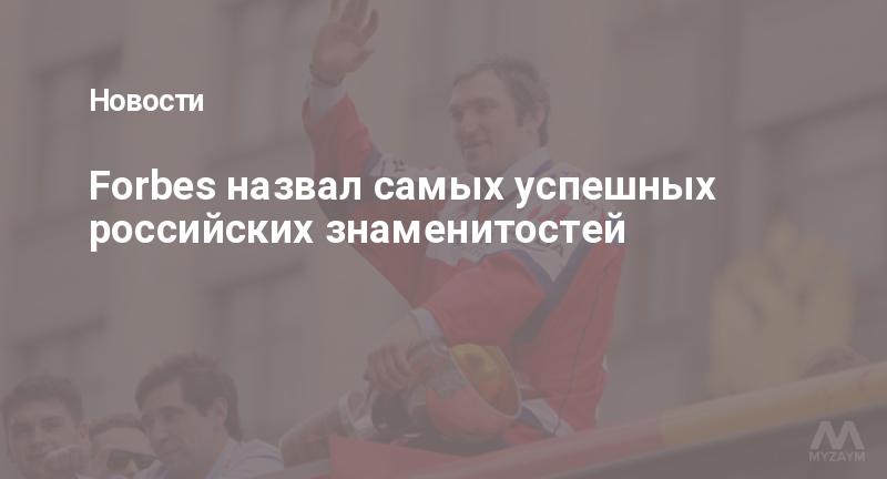 Forbes назвал самых успешных российских знаменитостей