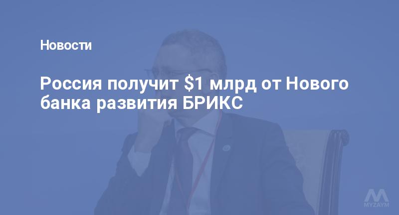 Россия получит $1 млрд от Нового банка развития БРИКС