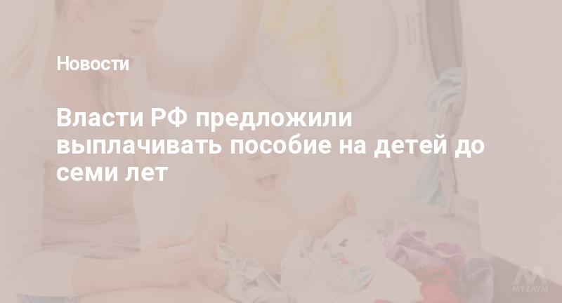 Власти РФ предложили выплачивать пособие на детей до семи лет