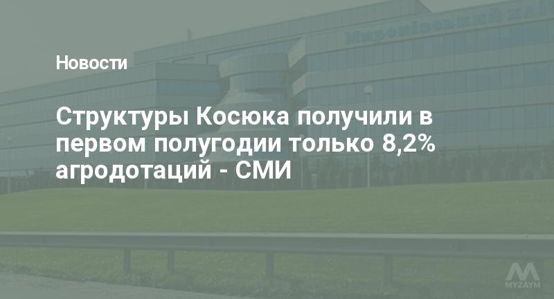 Структуры Косюка получили в первом полугодии только 8,2% агродотаций - СМИ