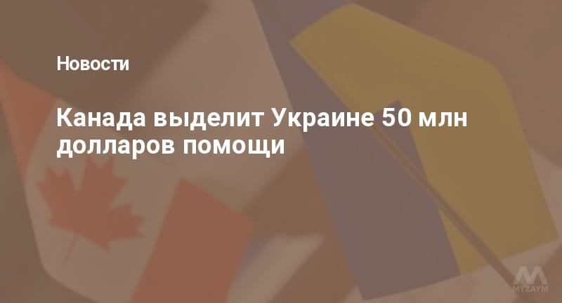Канада выделит Украине 50 млн долларов помощи