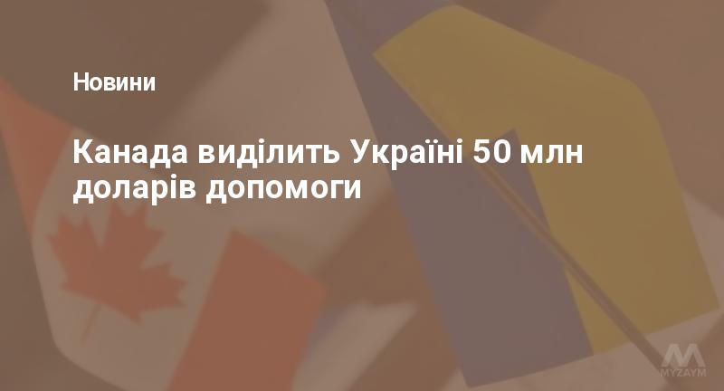 Канада виділить Україні 50 млн доларів допомоги