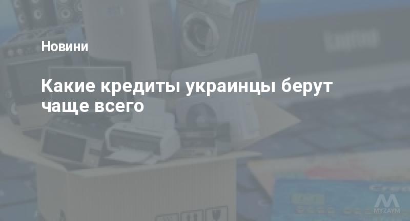 Какие кредиты украинцы берут чаще всего