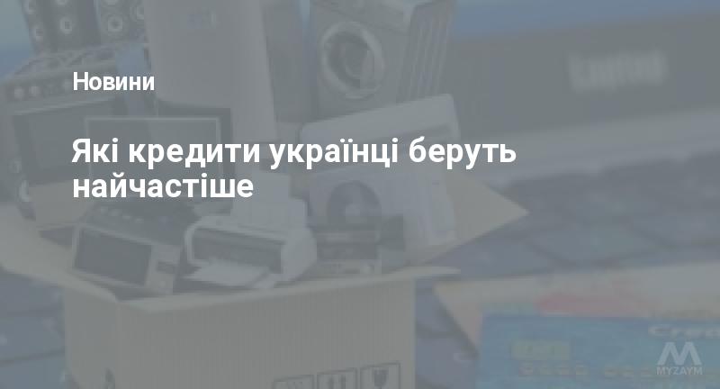 Які кредити українці беруть найчастіше
