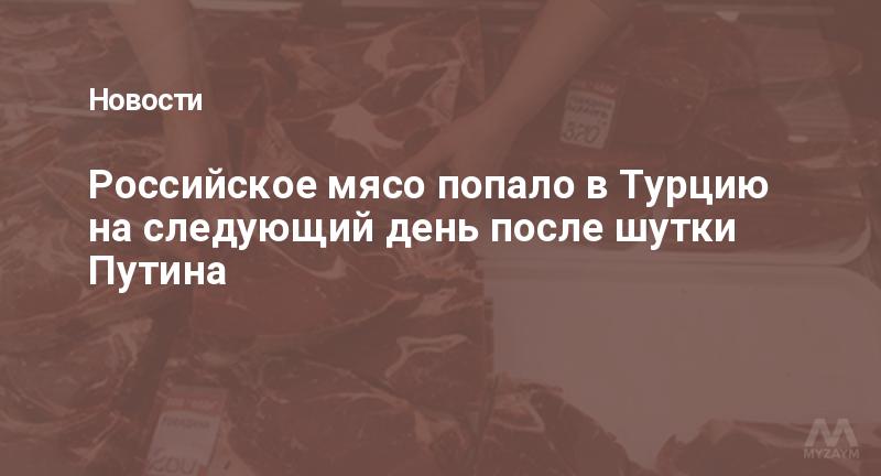 Российское мясо попало в Турцию на следующий день после шутки Путина