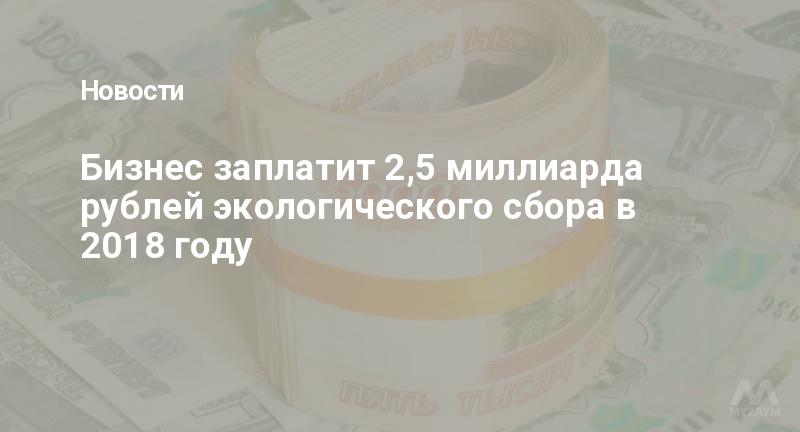 Бизнес заплатит 2,5 миллиарда рублей экологического сбора в 2018 году
