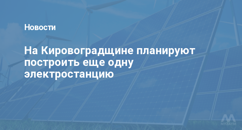На Кировоградщине планируют построить еще одну электростанцию
