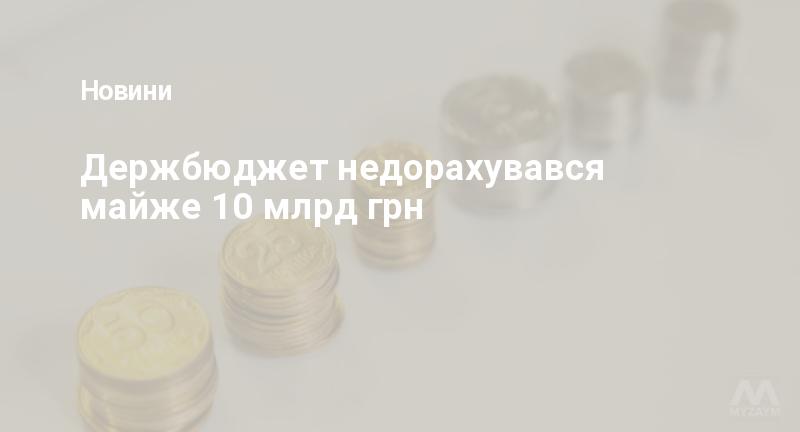 Держбюджет недорахувався майже 10 млрд грн