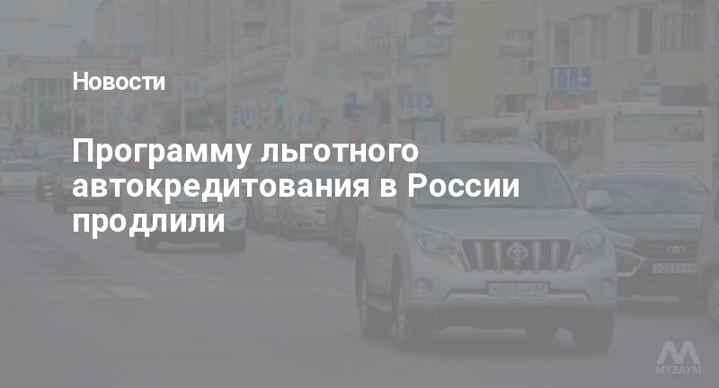 Программу льготного автокредитования в России продлили