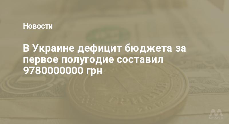 В Украине дефицит бюджета за первое полугодие составил 9780000000 грн