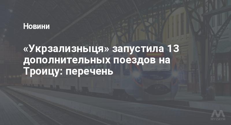 «Укрзализныця» запустила 13 дополнительных поездов на Троицу: перечень