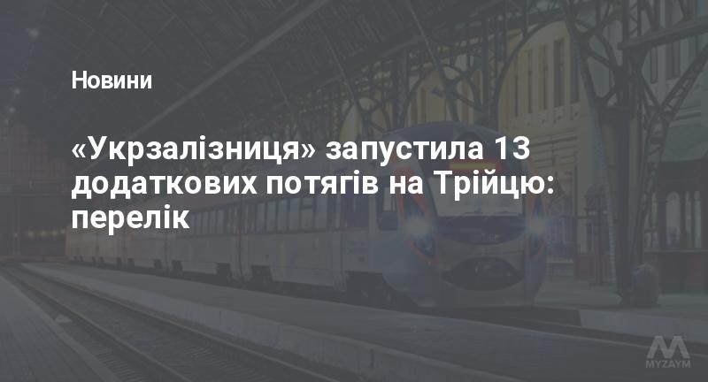 «Укрзалізниця» запустила 13 додаткових потягів на Трійцю: перелік