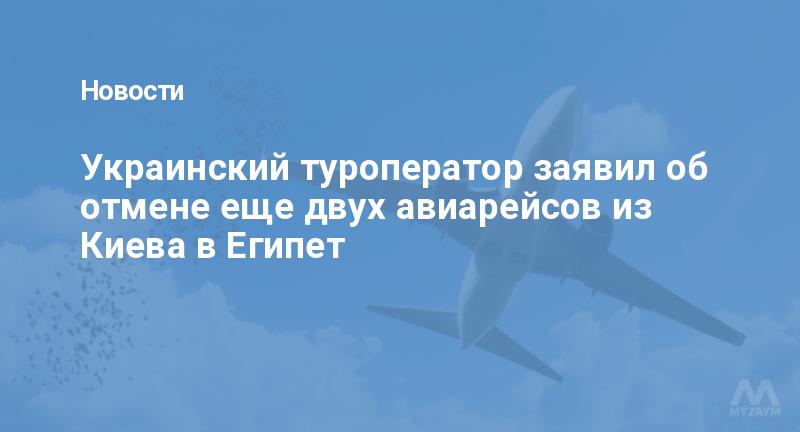 Украинский туроператор заявил об отмене еще двух авиарейсов из Киева в Египет