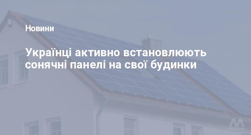 Українці активно встановлюють сонячні панелі на свої будинки