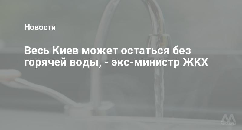 Весь Киев может остаться без горячей воды, - экс-министр ЖКХ