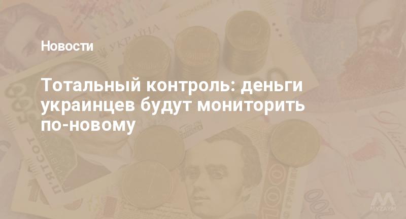 Тотальный контроль: деньги украинцев будут мониторить по-новому