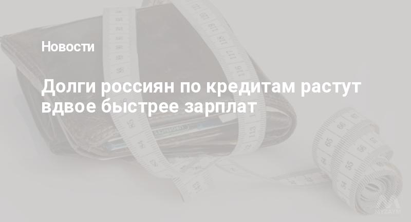 Долги россиян по кредитам растут вдвое быстрее зарплат