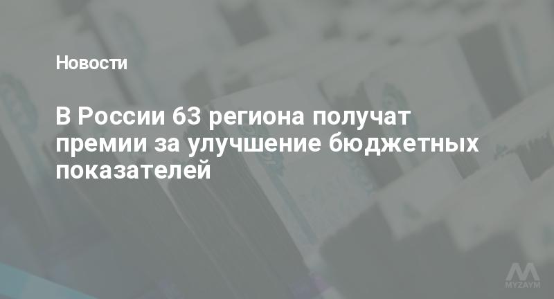 В России 63 региона получат премии за улучшение бюджетных показателей