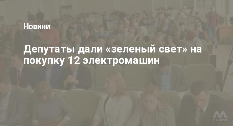 Депутаты дали «зеленый свет» на покупку 12 электромашин