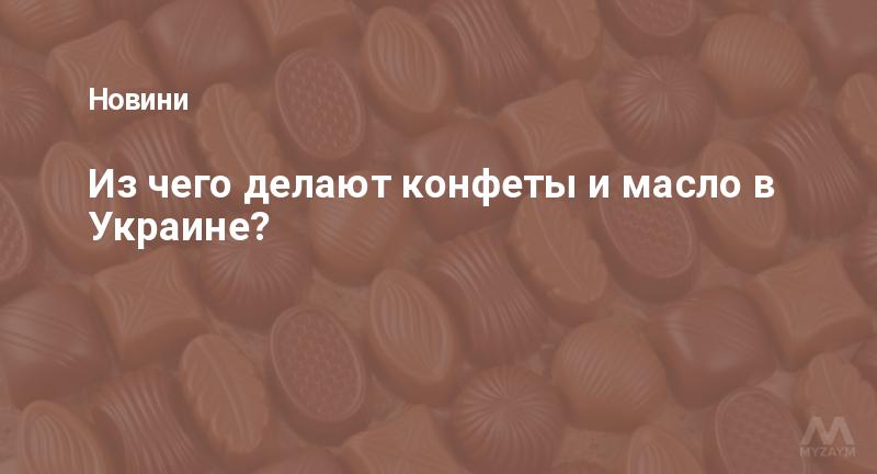 Из чего делают конфеты и масло в Украине?