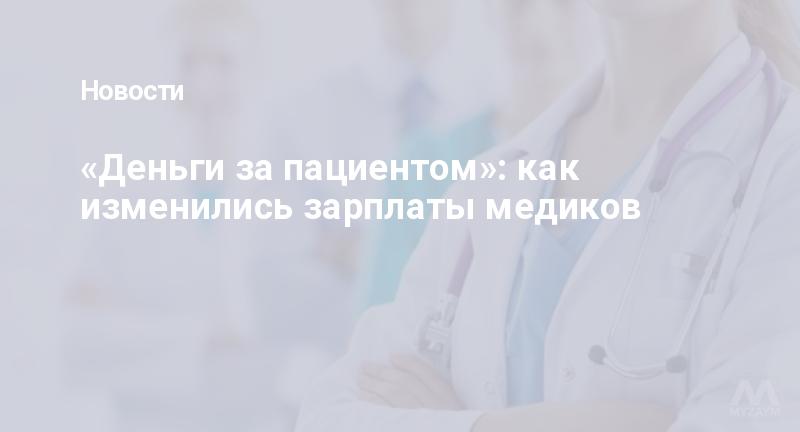 «Деньги за пациентом»: как изменились зарплаты медиков
