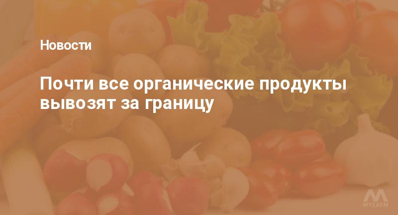 Почти все органические продукты вывозят за границу