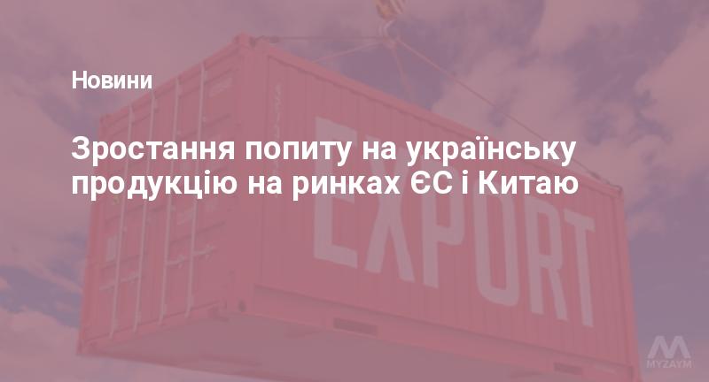Зростання попиту на українську продукцію на ринках ЄС і Китаю