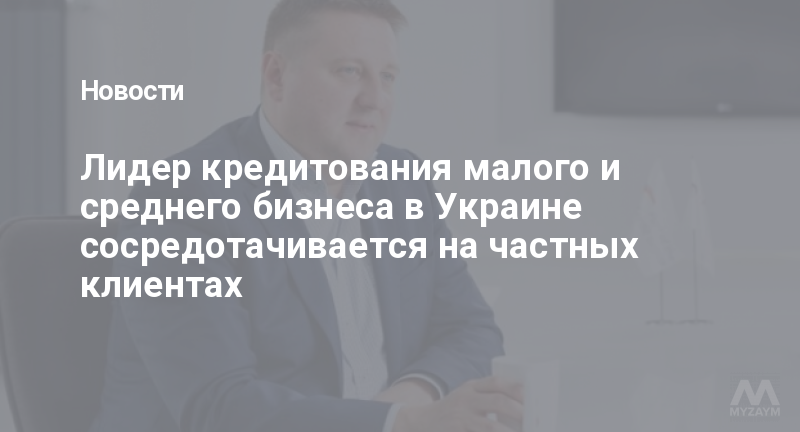 Лидер кредитования малого и среднего бизнеса в Украине сосредотачивается на частных клиентах