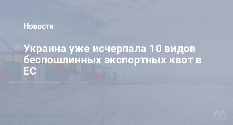 Украина уже исчерпала 10 видов беспошлинных экспортных квот в ЕС