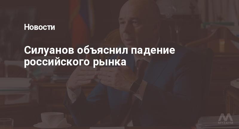 Силуанов объяснил падение российского рынка