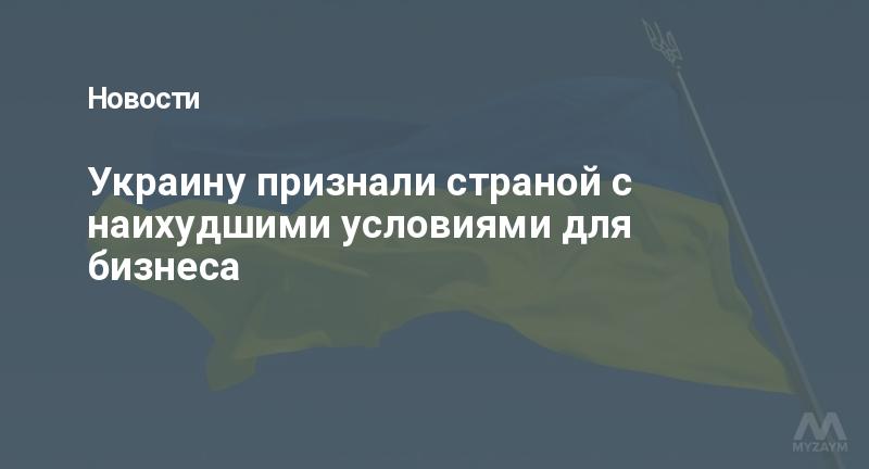 Украину признали страной с наихудшими условиями для бизнеса