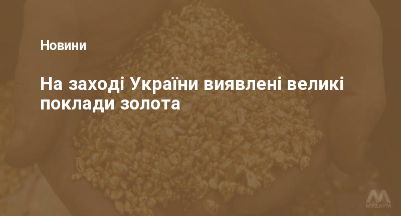 На заході України виявлені великі поклади золота