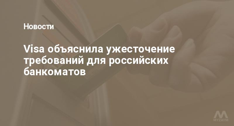 Visa объяснила ужесточение требований для российских банкоматов